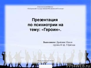 Презентация по психиотрии на тему: «Героин». Комсомольский Филиал «Хабаровский Г