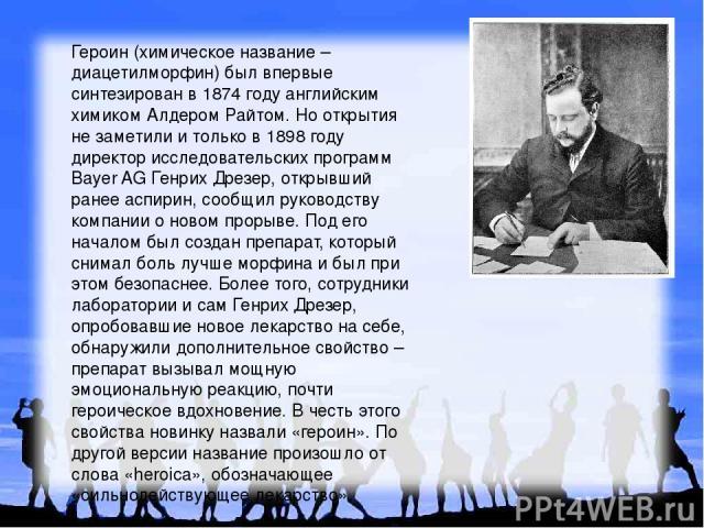 Героин (химическое название – диацетилморфин) был впервые синтезирован в 1874 году английским химиком Алдером Райтом. Но открытия не заметили и только в 1898 году директор исследовательских программ Bayer AG Генрих Дрезер, открывший ранее аспирин, с…