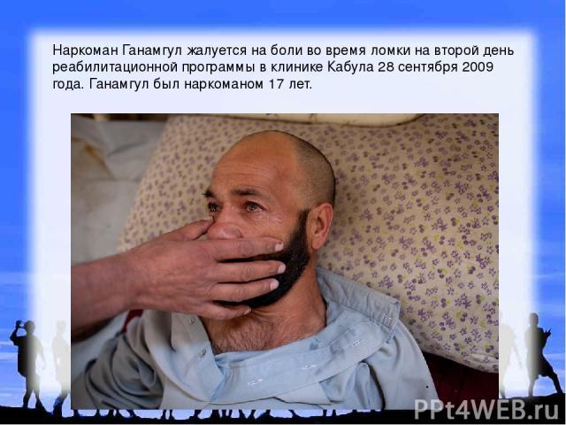 Наркоман Ганамгул жалуется на боли во время ломки на второй день реабилитационной программы в клинике Кабула 28 сентября 2009 года. Ганамгул был наркоманом 17 лет.