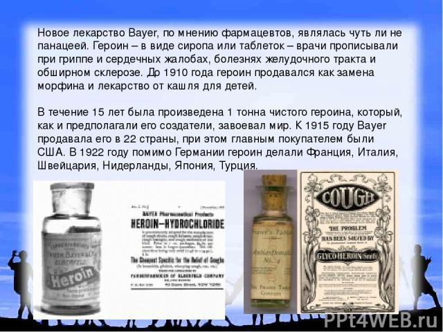 Новое лекарство Bayer, по мнению фармацевтов, являлась чуть ли не панацеей. Героин – в виде сиропа или таблеток – врачи прописывали при гриппе и сердечных жалобах, болезнях желудочного тракта и обширном склерозе. До 1910 года героин продавался как з…