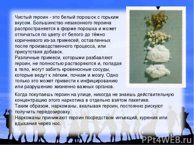 Чистый героин - это белый порошок с горьким вкусом. Большинство незаконного героина распространяется в форме порошка и может отличаться по цвету от белого до тёмно коричневого из-за примесей, оставленных после производственного процесса, или присутс…