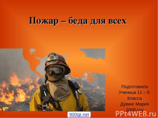 Пожар – беда для всех Подготовила Ученица 11 – б Класса Дувинг Мария 2008 год 900igr.net