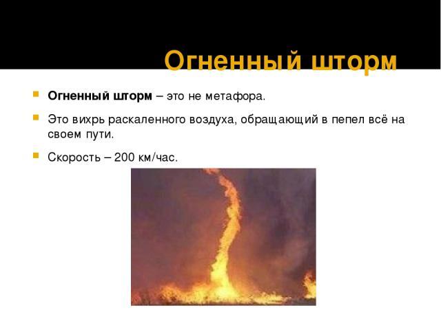 Огненный шторм Огненный шторм– это не метафора.  Это вихрь раскаленного воздуха, обращающий в пепел всё на своем пути. Скорость – 200 км/час.
