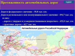 Дороги федерального значения – 50,8 тыс. км; Дороги регионального или межмуницип