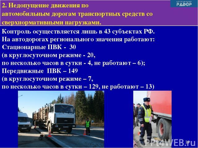 Контроль осуществляется лишь в 43 субъектах РФ. На автодорогах регионального значения работают: Стационарные ПВК - 30 (в круглосуточном режиме - 20, по несколько часов в сутки - 4, не работают – 6); Передвижные ПВК – 149 (в круглосуточном режиме – 7…