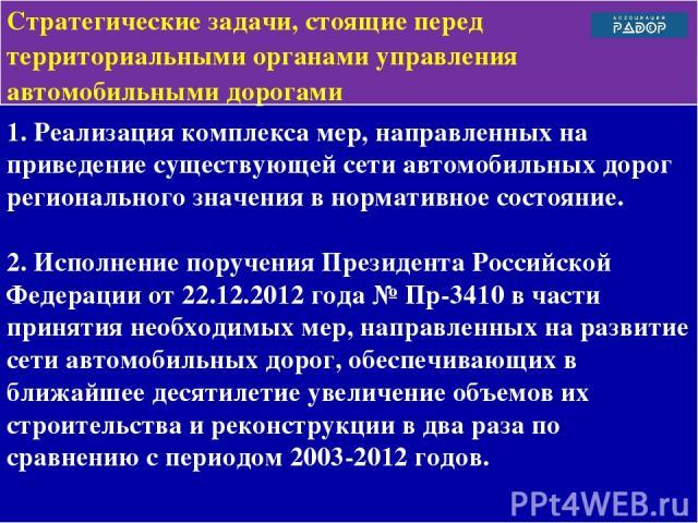 1. Реализация комплекса мер, направленных на приведение существующей сети автомобильных дорог регионального значения в нормативное состояние. 2. Исполнение поручения Президента Российской Федерации от 22.12.2012 года № Пр-3410 в части принятия необх…