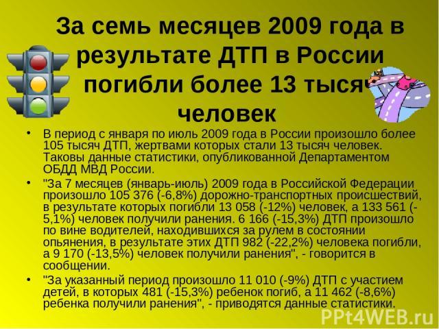 За семь месяцев 2009 года в результате ДТП в России погибли более 13 тысяч человек В период с января по июль 2009 года в России произошло более 105 тысяч ДТП, жертвами которых стали 13 тысяч человек. Таковы данные статистики, опубликованной Департам…