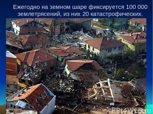 Ежегодно на земном шаре фиксируется 100 000 землетрясений, из них 20 катастрофич