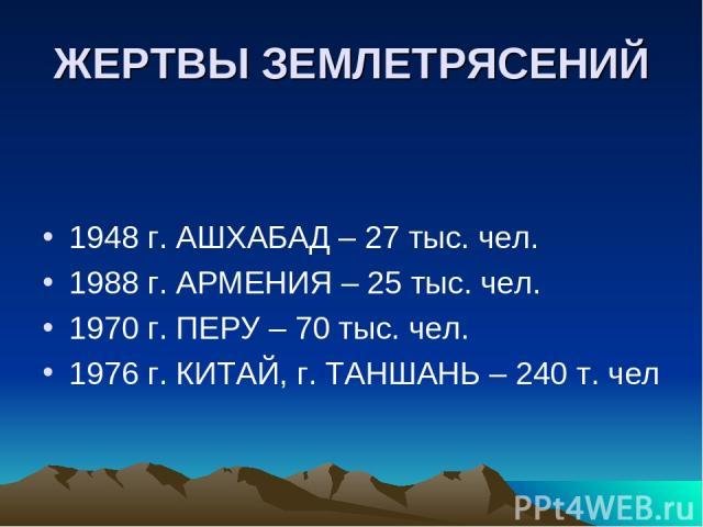 ЖЕРТВЫ ЗЕМЛЕТРЯСЕНИЙ 1948 г. АШХАБАД – 27 тыс. чел. 1988 г. АРМЕНИЯ – 25 тыс. чел. 1970 г. ПЕРУ – 70 тыс. чел. 1976 г. КИТАЙ, г. ТАНШАНЬ – 240 т. чел