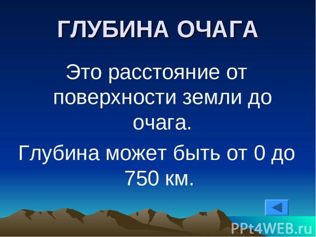 ГЛУБИНА ОЧАГА Это расстояние от поверхности земли до очага. Глубина может быть от 0 до 750 км.