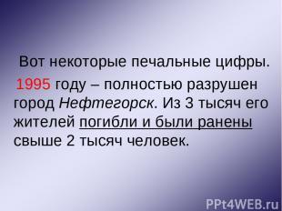Вот некоторые печальные цифры. 1995 году – полностью разрушен город Нефтегорск.