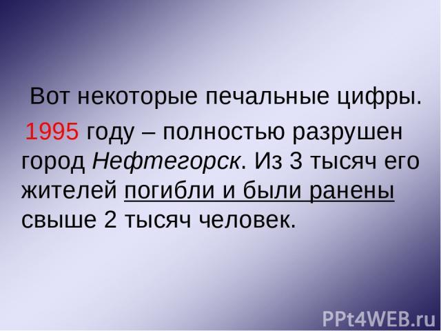 Вот некоторые печальные цифры. 1995 году – полностью разрушен город Нефтегорск. Из 3 тысяч его жителей погибли и были ранены свыше 2 тысяч человек.