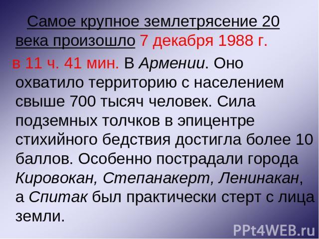 Самое крупное землетрясение 20 века произошло 7 декабря 1988 г. в 11 ч. 41 мин. В Армении. Оно охватило территорию с населением свыше 700 тысяч человек. Сила подземных толчков в эпицентре стихийного бедствия достигла более 10 баллов. Особенно постра…