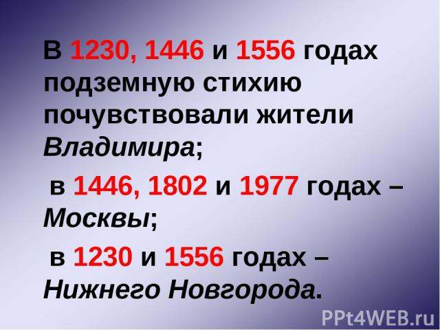 В 1230, 1446 и 1556 годах подземную стихию почувствовали жители Владимира; в 1446, 1802 и 1977 годах – Москвы; в 1230 и 1556 годах – Нижнего Новгорода.