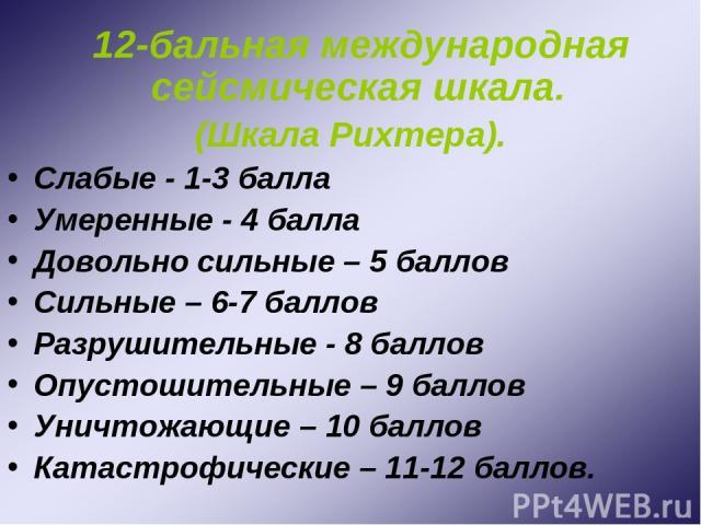 12-бальная международная сейсмическая шкала. (Шкала Рихтера). Слабые - 1-3 балла Умеренные - 4 балла Довольно сильные – 5 баллов Сильные – 6-7 баллов Разрушительные - 8 баллов Опустошительные – 9 баллов Уничтожающие – 10 баллов Катастрофические – 11…