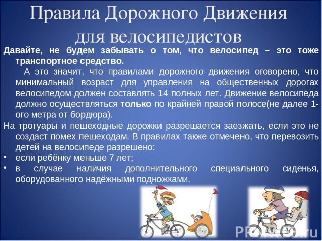 Правила Дорожного Движения для велосипедистов Давайте, не будем забывать о том, что велосипед – это тоже транспортное средство. А это значит, что правилами дорожного движения оговорено, что минимальный возраст для управления на общественных дорогах …