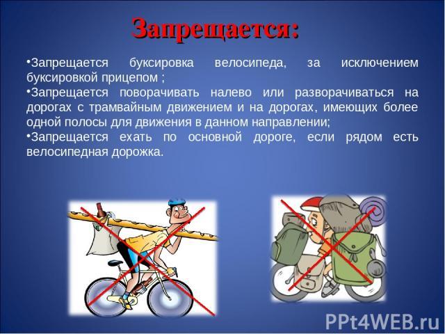 Запрещается: Запрещается буксировка велосипеда, за исключением буксировкой прицепом ; Запрещается поворачивать налево или разворачиваться на дорогах с трамвайным движением и на дорогах, имеющих более одной полосы для движения в данном направлении; З…