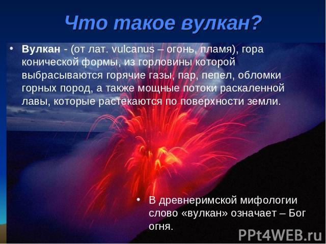 Вулкан - (от лат. vulcanus – огонь, пламя), гора конической формы, из горловины которой выбрасываются горячие газы, пар, пепел, обломки горных пород, а также мощные потоки раскаленной лавы, которые растекаются по поверхности земли. Что такое вулкан?…