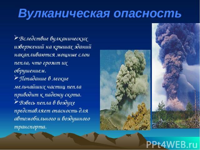 Вулканическая опасность Вследствие вулканических извержений на крышах зданий накапливаются мощные слои пепла, что грозит их обрушением. Попадание в легкие мельчайших частиц пепла приводит к падежу скота. Взвесь пепла в воздухе представляет опасность…