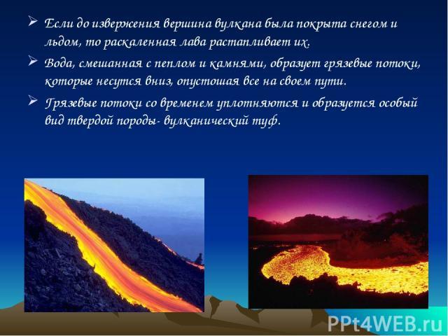 Если до извержения вершина вулкана была покрыта снегом и льдом, то раскаленная лава растапливает их. Вода, смешанная с пеплом и камнями, образует грязевые потоки, которые несутся вниз, опустошая все на своем пути. Грязевые потоки со временем уплотня…