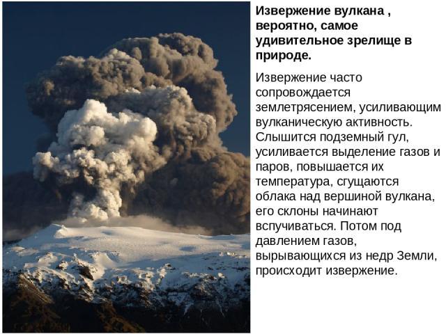 Извержение вулкана , вероятно, самое удивительное зрелище в природе. Извержение часто сопровождается землетрясением, усиливающим вулканическую активность. Слышится подземный гул, усиливается выделение газов и паров, повышается их температура, сгущаю…