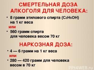 8 грамм этилового спирта (С2H5ОН) на 1кг веса или 560 грамм спирта для человека