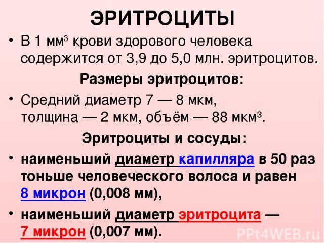 ЭРИТРОЦИТЫ В 1 мм3 крови здорового человека содержится от 3,9 до5,0 млн. эритроцитов. Размеры эритроцитов: Средний диаметр 7—8 мкм, толщина — 2 мкм, объём — 88 мкм³. Эритроциты и сосуды: наименьший диаметр капилляра в 50 раз тоньше человеческого …
