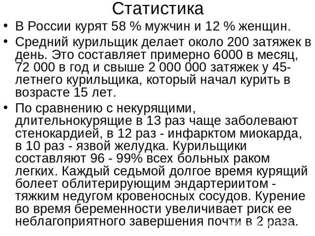 Статистика В России курят 58 % мужчин и 12 % женщин. Средний курильщик делает около 200 затяжек в день. Это составляет примерно 6000 в месяц, 72 000 в год и свыше 2 000 000 затяжек у 45-летнего курильщика, который начал курить в возрасте 15 лет. По …
