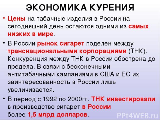 ЭКОНОМИКА КУРЕНИЯ Цены на табачные изделия в России на сегодняшний день остаются одними из самых низких в мире. В России рынок сигарет поделен между транснациональными корпорациями (ТНК). Конкуренция между ТНК в России обострена до предела. В связи …