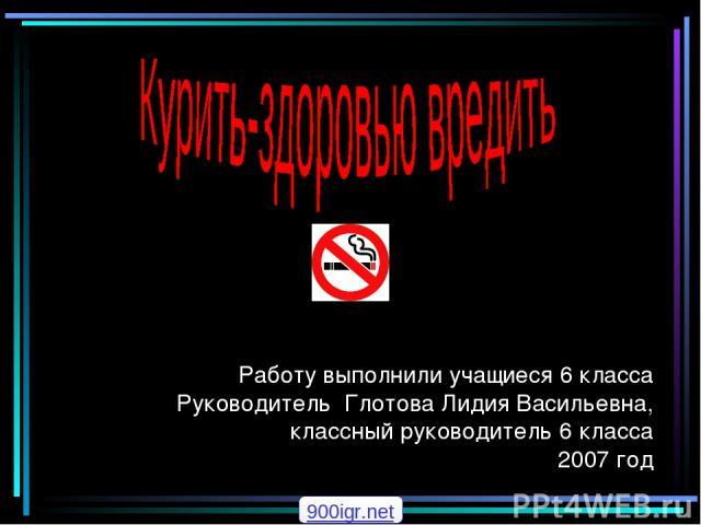 Работу выполнили учащиеся 6 класса Руководитель Глотова Лидия Васильевна, классный руководитель 6 класса 2007 год 900igr.net