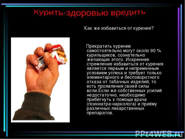Как же избавиться от курения? Прекратить курение самостоятельно могут около 90 % курильщиков, сознательно желающих этого. Искреннее стремление избавиться от курения является первым и непременным условием успеха и требует только элементарного и беспо…