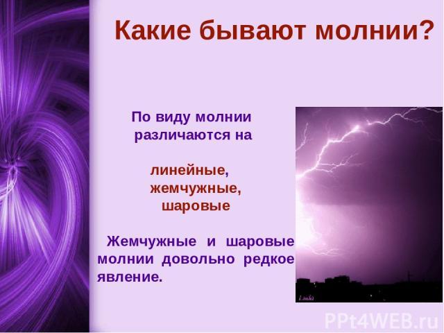 Какие бывают молнии? По виду молнии различаются на линейные, жемчужные, шаровые Жемчужные и шаровые молнии довольно редкое явление.