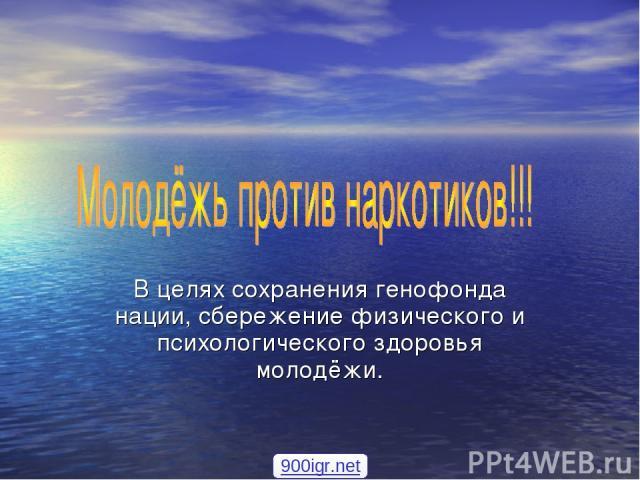 В целях сохранения генофонда нации, сбережение физического и психологического здоровья молодёжи. 900igr.net