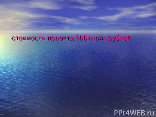 -стоимость проекта 500тысяч рублей.