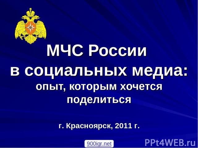 МЧС России в социальных медиа: опыт, которым хочется поделиться г. Красноярск, 2011 г. 900igr.net