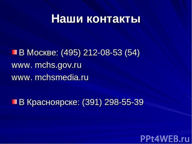 Наши контакты В Москве: (495) 212-08-53 (54) www. mchs.gov.ru www. mchsmedia.ru В Красноярске: (391) 298-55-39