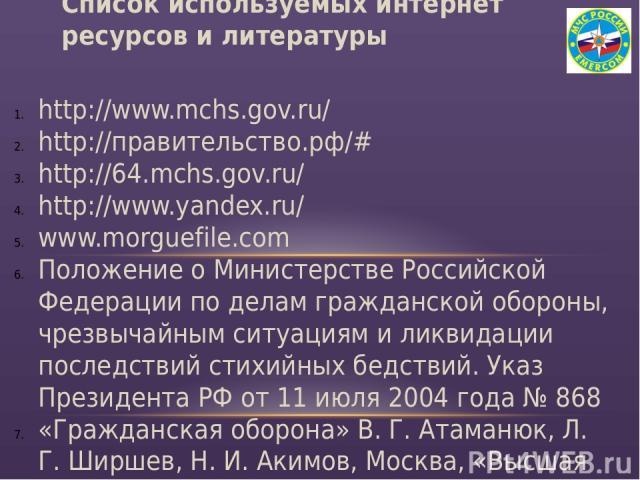 http://www.mchs.gov.ru/ http://правительство.рф/# http://64.mchs.gov.ru/ http://www.yandex.ru/ www.morguefile.com Положение о Министерстве Российской Федерации по делам гражданской обороны, чрезвычайным ситуациям и ликвидации последствий стихийных б…