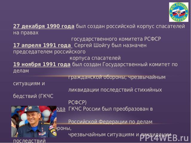 27 декабря 1990 года был создан российской корпус спасателей на правах государственного комитета РСФСР 17 апреля 1991 года Сергей Шойгу был назначен председателем российского корпуса спасателей 19 ноября 1991 года был создан Государственный комитет …