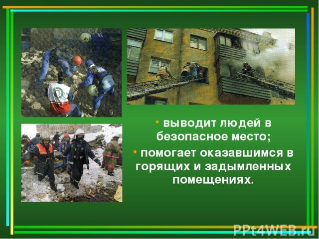 выводит людей в безопасное место; помогает оказавшимся в горящих и задымленных помещениях.