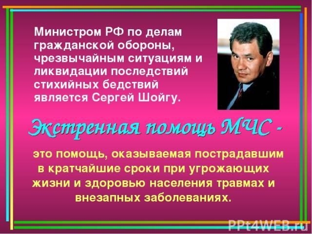 Министром РФ по делам гражданской обороны, чрезвычайным ситуациям и ликвидации последствий стихийных бедствий является Сергей Шойгу. это помощь, оказываемая пострадавшим в кратчайшие сроки при угрожающих жизни и здоровью населения травмах и внезапны…