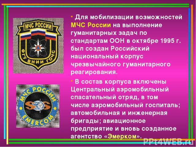 Для мобилизации возможностей МЧС России на выполнение гуманитарных задач по стандартам ООН в октябре 1995 г. был создан Российский национальный корпус чрезвычайного гуманитарного реагирования. В состав корпуса включены Центральный аэромобильный спас…