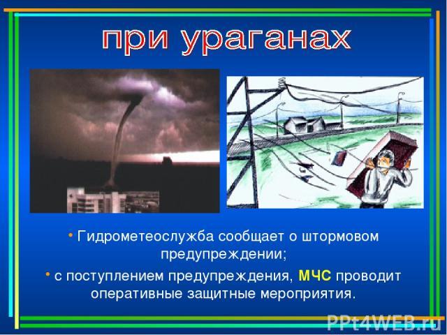 Гидрометеослужба сообщает о штормовом предупреждении; с поступлением предупреждения, МЧС проводит оперативные защитные мероприятия.