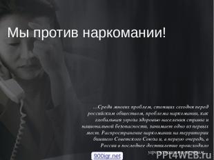 Мы против наркомании! …Среди многих проблем, стоящих сегодня перед российским об