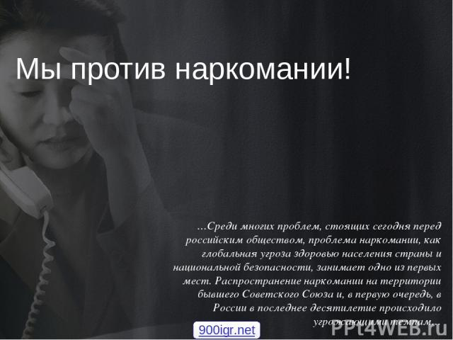 Мы против наркомании! …Среди многих проблем, стоящих сегодня перед российским обществом, проблема наркомании, как глобальная угроза здоровью населения страны и национальной безопасности, занимает одно из первых мест. Распространение наркомании на те…