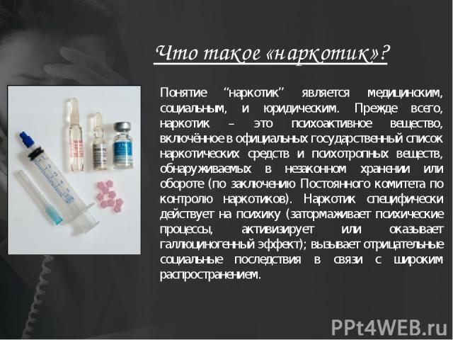 """Что такое «наркотик»? Понятие """"наркотик"""" является медицинским, социальным, и юридическим. Прежде всего, наркотик – это психоактивное вещество, включённое в официальных государственный список наркотических средств и психотропных веществ, обнаруживаем…"""