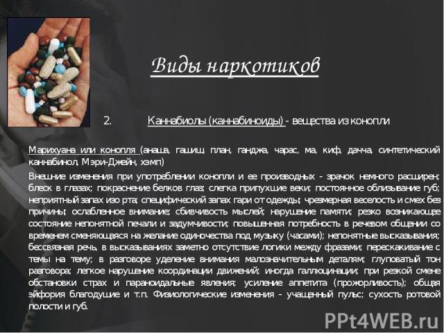 Виды наркотиков 2. Каннабиолы (каннабиноиды) - вещества из конопли Марихуана или конопля (анаша, гашиш, план, ганджа, чарас, ма, киф, дачча, синтетический каннабинол, Мэри-Джейн, хэмп) Внешние изменения при употреблении конопли и ее производных - зр…