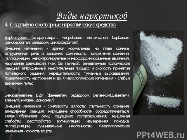 Виды наркотиков 4. Седативно-снотворные наркотические средства Барбитураты (хлоралгидрат, мепробамат, метаквалон, барбамил, фенобарбитал, реладорм, циклобарбитал) Внешние изменения - зрачки нормальные, но глаза сонные; затрудненная речь и заикание; …