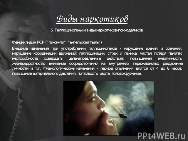 """Виды наркотиков 5. Галлюциногены и виды наркотиков-психоделиков Фенциклидин PCP (""""пи-си-пи"""", """"ангельская пыль"""") Внешние изменения при употреблении галлюциногенов - нарушение зрения и сознания; нарушение координации движений; галлюцинации; страх и па…"""