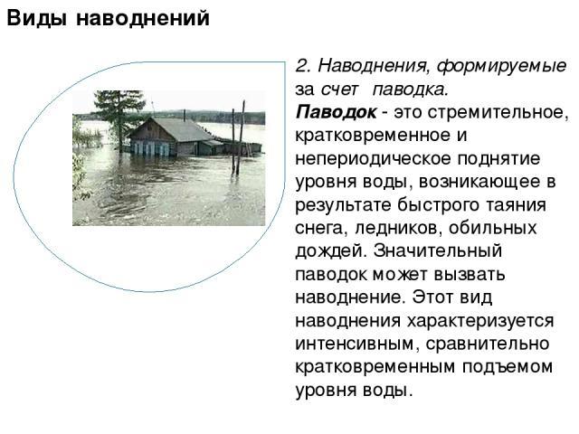 2. Наводнения, формируемые за счет паводка. Паводок - это стремительное, кратковременное и непериодическое поднятие уровня воды, возникающее в результате быстрого таяния снега, ледников, обильных дождей. Значительный паводок может вызвать наводнение…