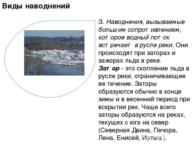 З. Наводнения, вызываемые большим сопротивлением, которое водный поток встречает в русле реки. Они происходят при заторах и зажорах льда в реке. Затор - это скопление льда в русле реки, ограничивающее ее течение. Заторы образуются обычно в конце зим…